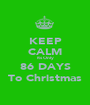 KEEP CALM Its Only 86 DAYS To Christmas - Personalised Poster A1 size