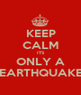 KEEP CALM ITS ONLY A EARTHQUAKE - Personalised Poster A1 size