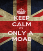 KEEP CALM ITS  ONLY A  MOAB - Personalised Poster A1 size
