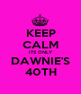 KEEP CALM ITS ONLY DAWNIE'S 40TH - Personalised Poster A1 size