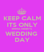 KEEP CALM ITS ONLY EMMA HENRY'S WEDDING  DAY - Personalised Poster A1 size