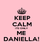 KEEP CALM ITS ONLY  ME  DANIELLA!  - Personalised Poster A1 size