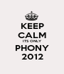 KEEP CALM ITS ONLY PHONY 2012 - Personalised Poster A1 size