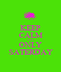 KEEP CALM ITS ONLY SATERDAY - Personalised Poster A1 size