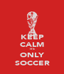 KEEP CALM ITS ONLY SOCCER - Personalised Poster A1 size