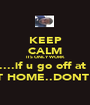 KEEP CALM ITS ONLY WORK AND....if u go off at work U GET A WHOOPIN WHEN U GET HOME..DONT MAKE ME TAKE MY BELT OFF!!! - Personalised Poster A1 size