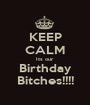 KEEP CALM Its our Birthday Bitches!!!! - Personalised Poster A1 size