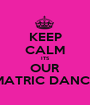 KEEP CALM ITS OUR MATRIC DANCE - Personalised Poster A1 size