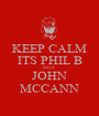 KEEP CALM ITS PHIL B NOT JOHN MCCANN - Personalised Poster A1 size