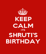 KEEP CALM ITS SHRUTI'S BIRTHDAY - Personalised Poster A1 size