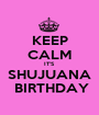 KEEP CALM IT'S SHUJUANA  BIRTHDAY - Personalised Poster A1 size
