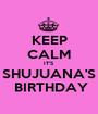 KEEP CALM IT'S SHUJUANA'S  BIRTHDAY - Personalised Poster A1 size