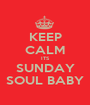 KEEP CALM ITS SUNDAY SOUL BABY - Personalised Poster A1 size