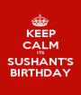 KEEP CALM ITS SUSHANT'S BIRTHDAY - Personalised Poster A1 size