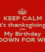 KEEP CALM It's thanksgiving  AND My Birthday TURN DOWN FOR WHAT?!?! - Personalised Poster A1 size
