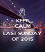 KEEP CALM ITS THE  LAST SUNDAY OF 2015 - Personalised Poster A1 size