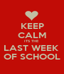 KEEP CALM ITS THE  LAST WEEK  OF SCHOOL - Personalised Poster A1 size