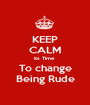 KEEP CALM its Time  To change Being Rude - Personalised Poster A1 size
