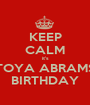 KEEP CALM it's TOYA ABRAMS BIRTHDAY - Personalised Poster A1 size