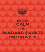 KEEP CALM ITS WAQAAR ( KUKZ) BIRTHDAY X - Personalised Poster A1 size
