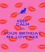 KEEP CALM ITS YOUR BIRTHDAY MY LOVE XXX - Personalised Poster A1 size