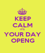 KEEP CALM IT'S YOUR DAY OPENG - Personalised Poster A1 size