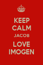 KEEP CALM JACOB LOVE IMOGEN - Personalised Poster A1 size