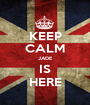KEEP CALM JADE IS HERE - Personalised Poster A1 size
