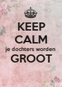 KEEP CALM je dochters worden GROOT  - Personalised Poster A1 size