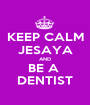 KEEP CALM JESAYA AND BE A  DENTIST - Personalised Poster A1 size