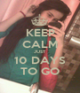 KEEP CALM JUST 10 DAYS TO GO - Personalised Poster A1 size