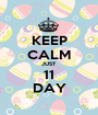 KEEP CALM JUST 11 DAY - Personalised Poster A1 size