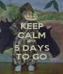 KEEP CALM JUST 5 DAYS TO GO - Personalised Poster A1 size