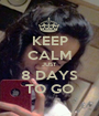 KEEP CALM JUST  8 DAYS TO GO - Personalised Poster A1 size