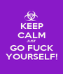 KEEP CALM JUST GO FUCK YOURSELF! - Personalised Poster A1 size
