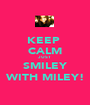 KEEP  CALM JUST SMILEY WITH MILEY! - Personalised Poster A1 size