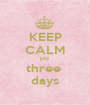 KEEP CALM just three  days - Personalised Poster A1 size