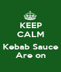 KEEP CALM  Kebab Sauce Are on - Personalised Poster A1 size