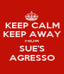 KEEP CALM KEEP AWAY FROM SUE'S AGRESSO - Personalised Poster A1 size