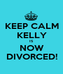 KEEP CALM KELLY IS NOW DIVORCED! - Personalised Poster A1 size