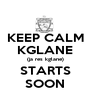 KEEP CALM KGLANE (ja res kglane) STARTS SOON - Personalised Poster A1 size