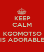KEEP CALM  KGOMOTSO IS ADORABLE - Personalised Poster A1 size
