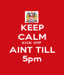 KEEP CALM KICK OFF AINT TILL 5pm - Personalised Poster A1 size