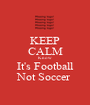 KEEP CALM Know It's Football Not Soccer  - Personalised Poster A1 size