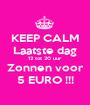 KEEP CALM Laatste dag 12 tot 20 uur Zonnen voor 5 EURO !!! - Personalised Poster A1 size