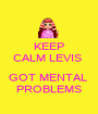 KEEP CALM LEVIS   GOT MENTAL  PROBLEMS - Personalised Poster A1 size