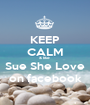 KEEP CALM & like  Sue She Love on facebook - Personalised Poster A1 size