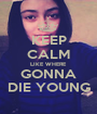 KEEP CALM LIKE WHERE GONNA DIE YOUNG - Personalised Poster A1 size