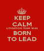 KEEP CALM LITIGATION TEAM WAS BORN TO LEAD - Personalised Poster A1 size