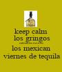 keep calm  los gringos calmantes montes los mexican  viernes de tequila - Personalised Poster A1 size
